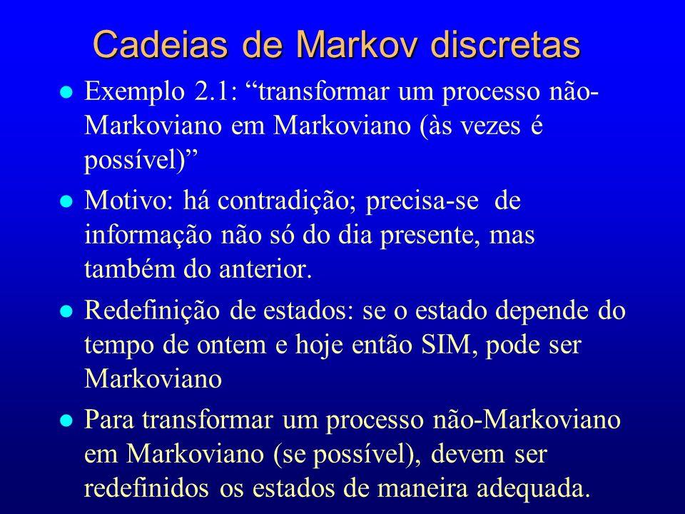 Cadeias de Markov discretas l Exemplo 2.1: transformar um processo não- Markoviano em Markoviano (às vezes é possível) l Motivo: há contradição; preci
