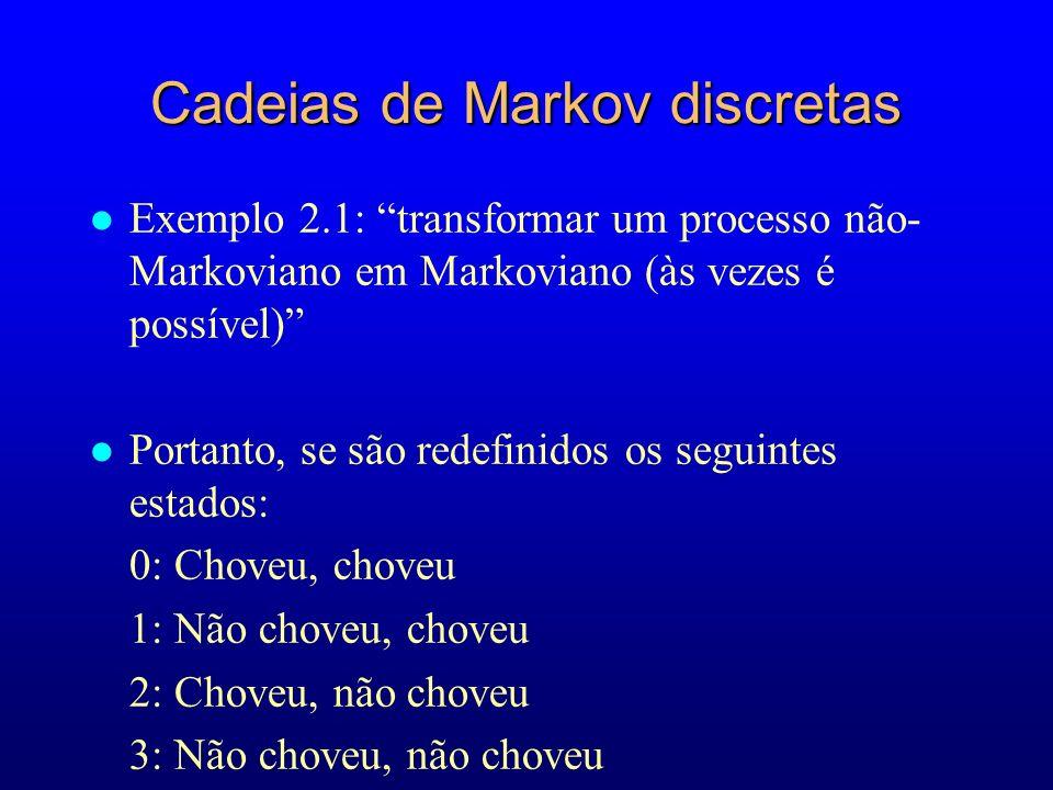 Cadeias de Markov discretas l Exemplo 2.1: transformar um processo não- Markoviano em Markoviano (às vezes é possível) l Portanto, se são redefinidos