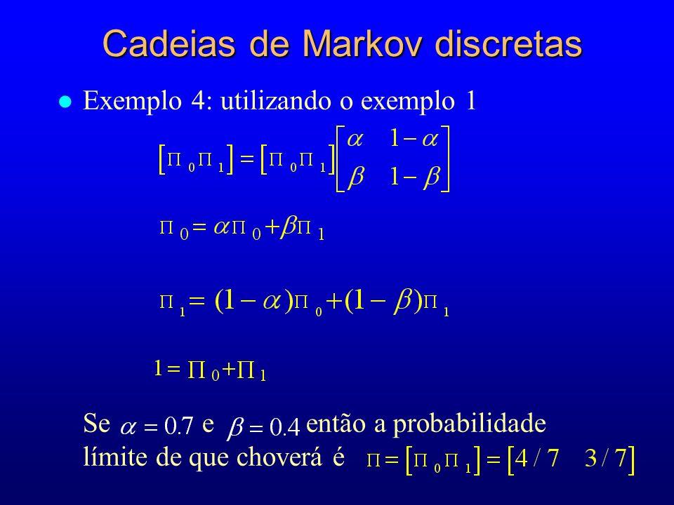 l Exemplo 4: utilizando o exemplo 1 Se e então a probabilidade límite de que choverá é Cadeias de Markov discretas