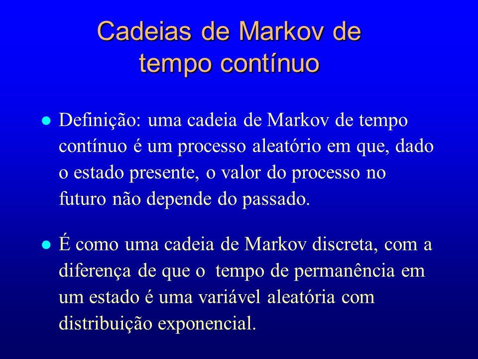 l Definição: uma cadeia de Markov de tempo contínuo é um processo aleatório em que, dado o estado presente, o valor do processo no futuro não depende