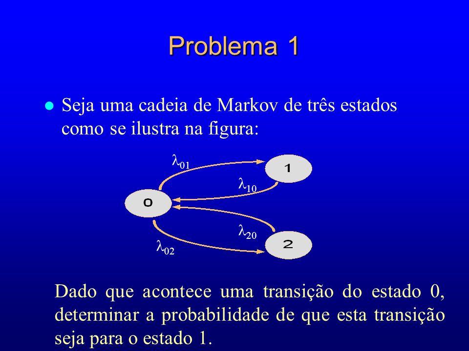 Problema 1 l Seja uma cadeia de Markov de três estados como se ilustra na figura: 01 02 Dado que acontece uma transição do estado 0, determinar a prob