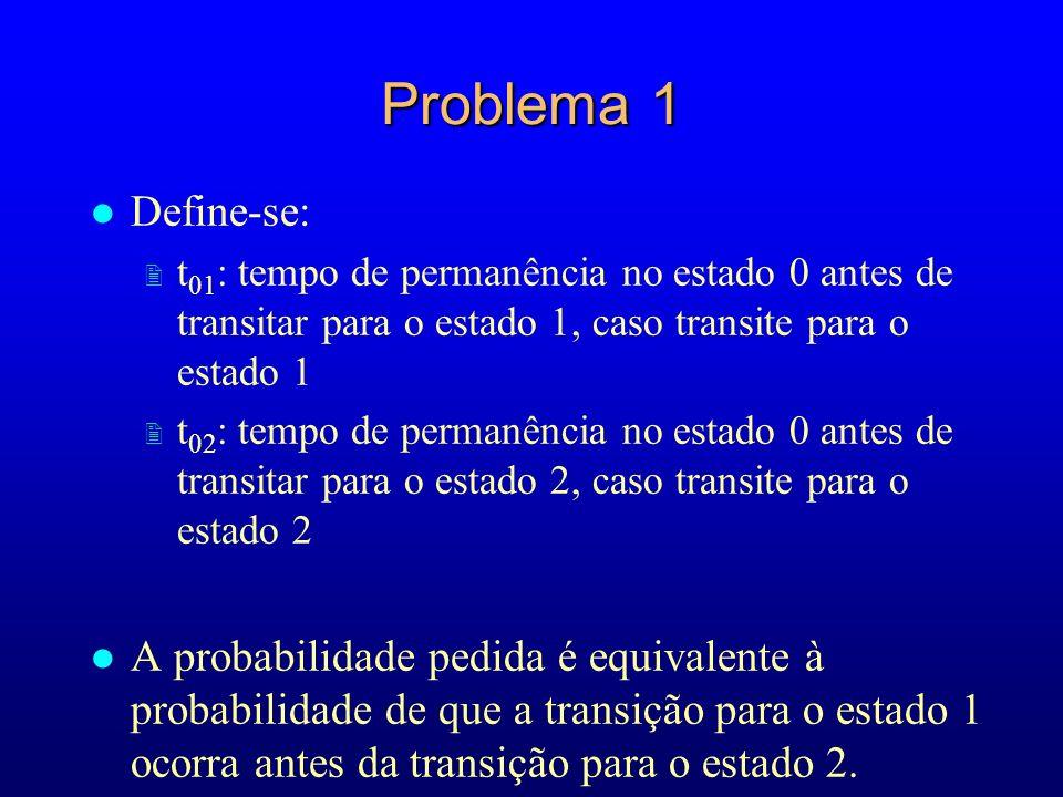Problema 1 l Define-se: 2 t 01 : tempo de permanência no estado 0 antes de transitar para o estado 1, caso transite para o estado 1 2 t 02 : tempo de