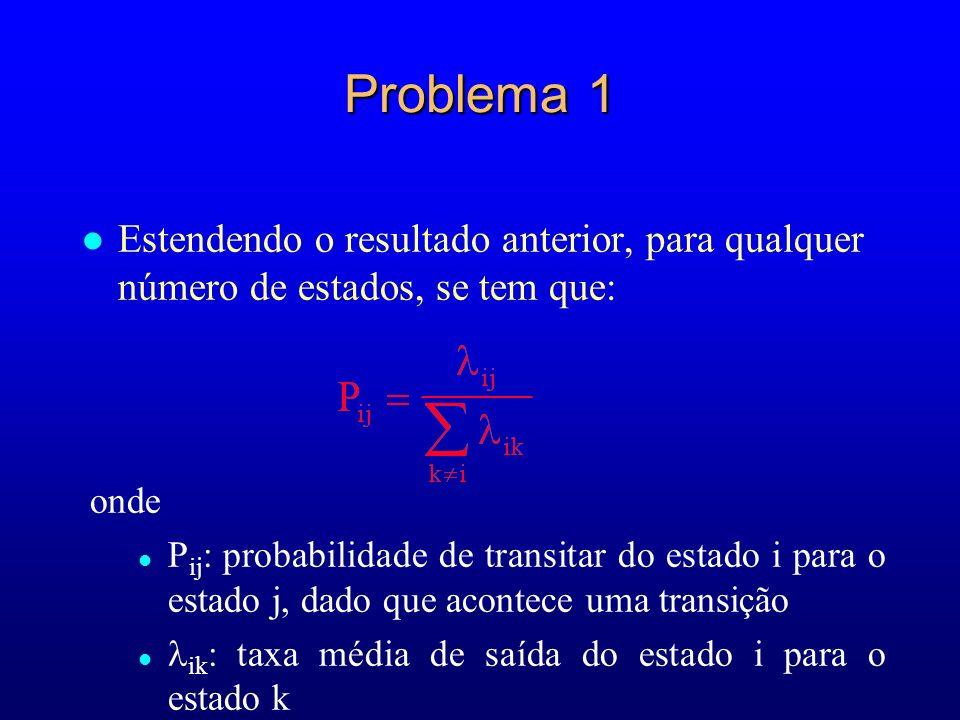 Problema 1 l Estendendo o resultado anterior, para qualquer número de estados, se tem que: onde l P ij : probabilidade de transitar do estado i para o