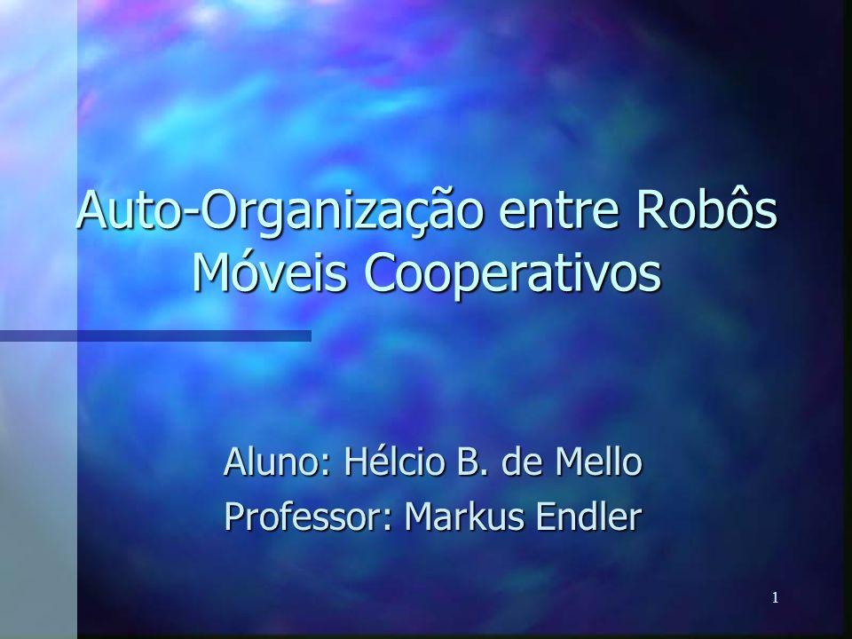 1 Auto-Organização entre Robôs Móveis Cooperativos Aluno: Hélcio B. de Mello Professor: Markus Endler