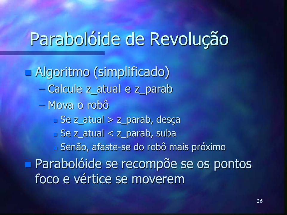 26 Parabolóide de Revolução n Algoritmo (simplificado) –Calcule z_atual e z_parab –Mova o robô n Se z_atual > z_parab, desça n Se z_atual < z_parab, s
