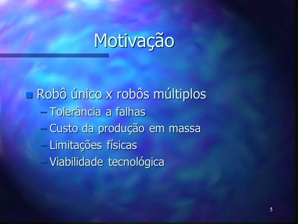 5 Motivação n Robô único x robôs múltiplos –Tolerância a falhas –Custo da produção em massa –Limitações físicas –Viabilidade tecnológica
