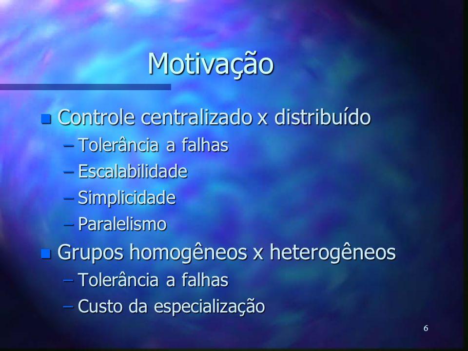 6 Motivação n Controle centralizado x distribuído –Tolerância a falhas –Escalabilidade –Simplicidade –Paralelismo n Grupos homogêneos x heterogêneos –
