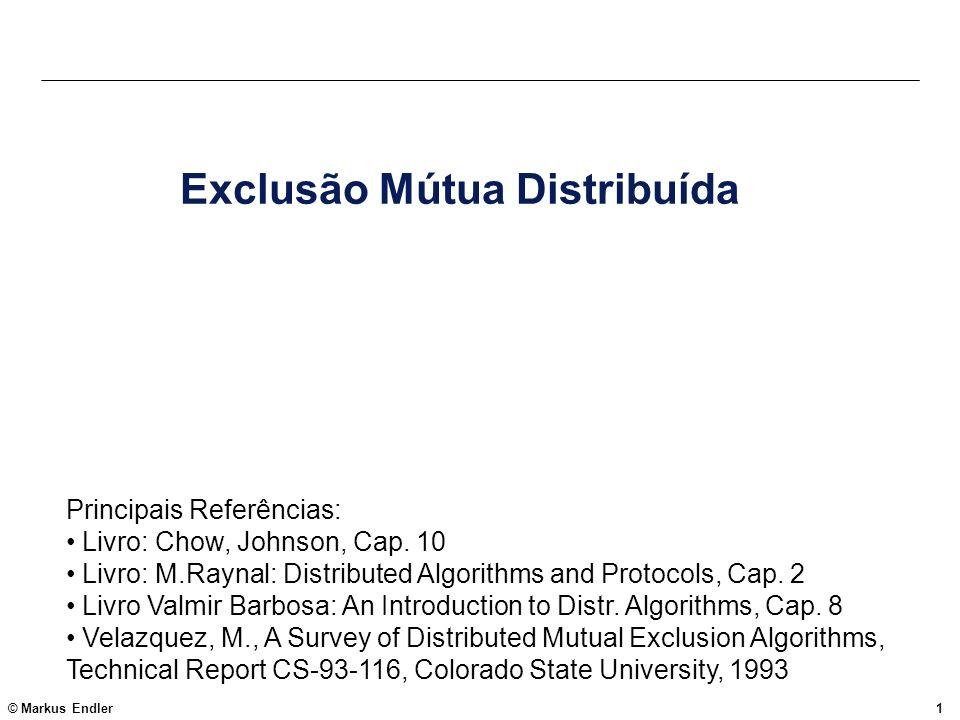 © Markus Endler1 Exclusão Mútua Distribuída Principais Referências: Livro: Chow, Johnson, Cap. 10 Livro: M.Raynal: Distributed Algorithms and Protocol