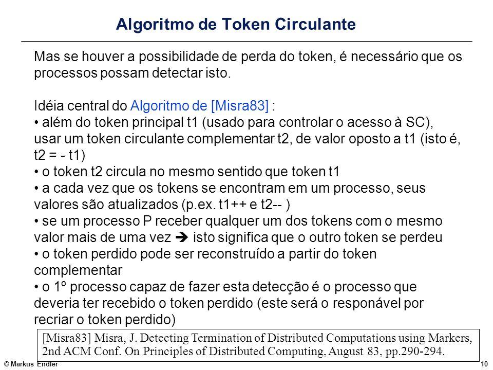 © Markus Endler10 Algoritmo de Token Circulante Mas se houver a possibilidade de perda do token, é necessário que os processos possam detectar isto. I