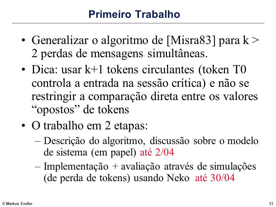 © Markus Endler13 Primeiro Trabalho Generalizar o algoritmo de [Misra83] para k > 2 perdas de mensagens simultâneas. Dica: usar k+1 tokens circulantes