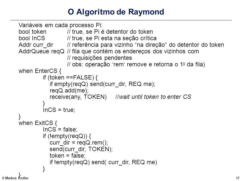 © Markus Endler17 O Algoritmo de Raymond Variáveis em cada processo Pi: bool token // true, se Pi é detentor do token bool InCS // true, se Pi esta na
