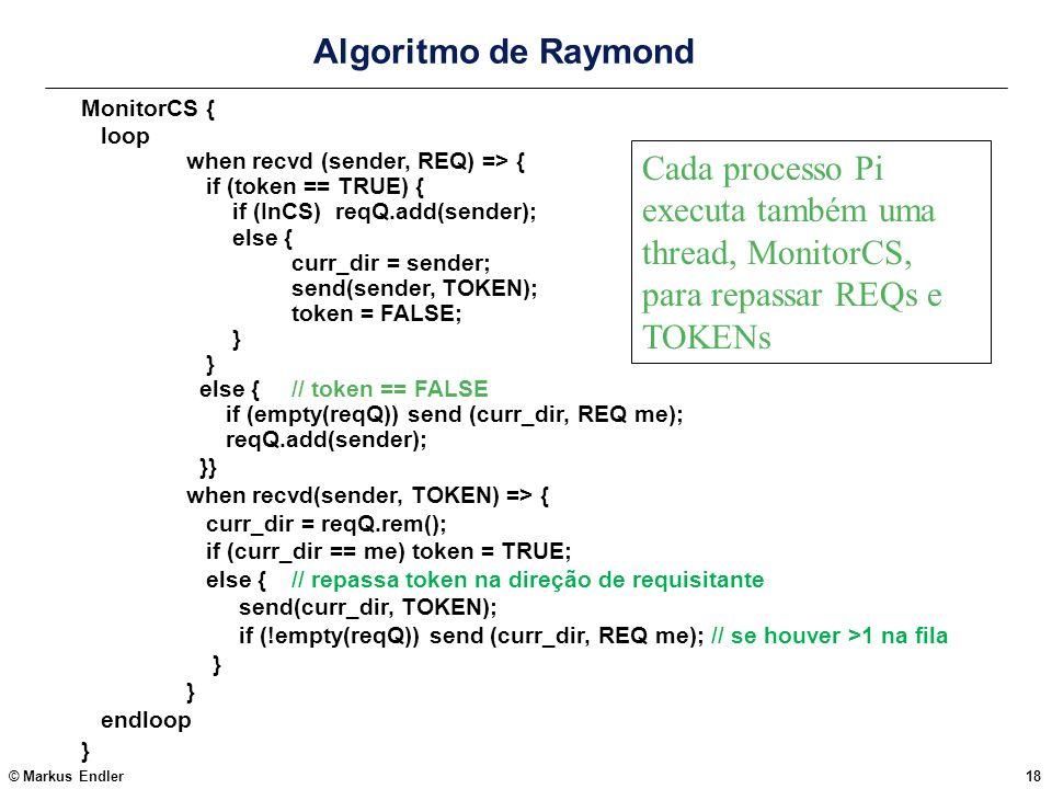 © Markus Endler18 Algoritmo de Raymond MonitorCS { loop when recvd (sender, REQ) => { if (token == TRUE) { if (InCS) reqQ.add(sender); else { curr_dir