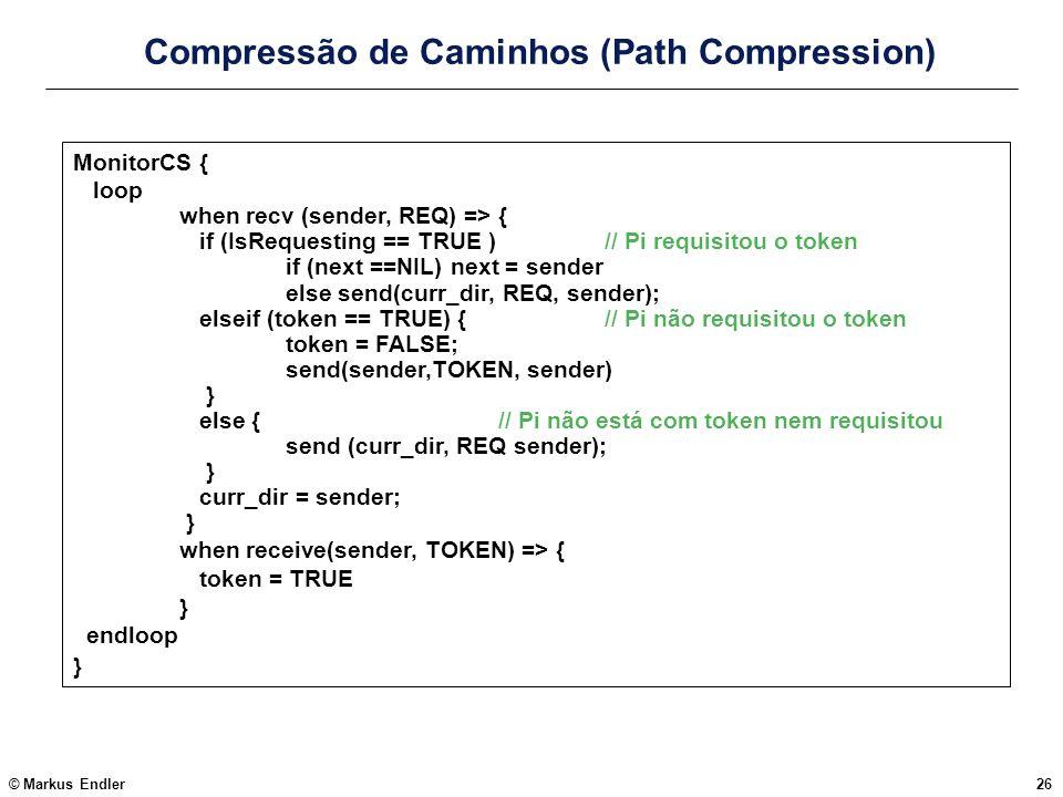 © Markus Endler26 Compressão de Caminhos (Path Compression) MonitorCS { loop when recv (sender, REQ) => { if (IsRequesting == TRUE )// Pi requisitou o
