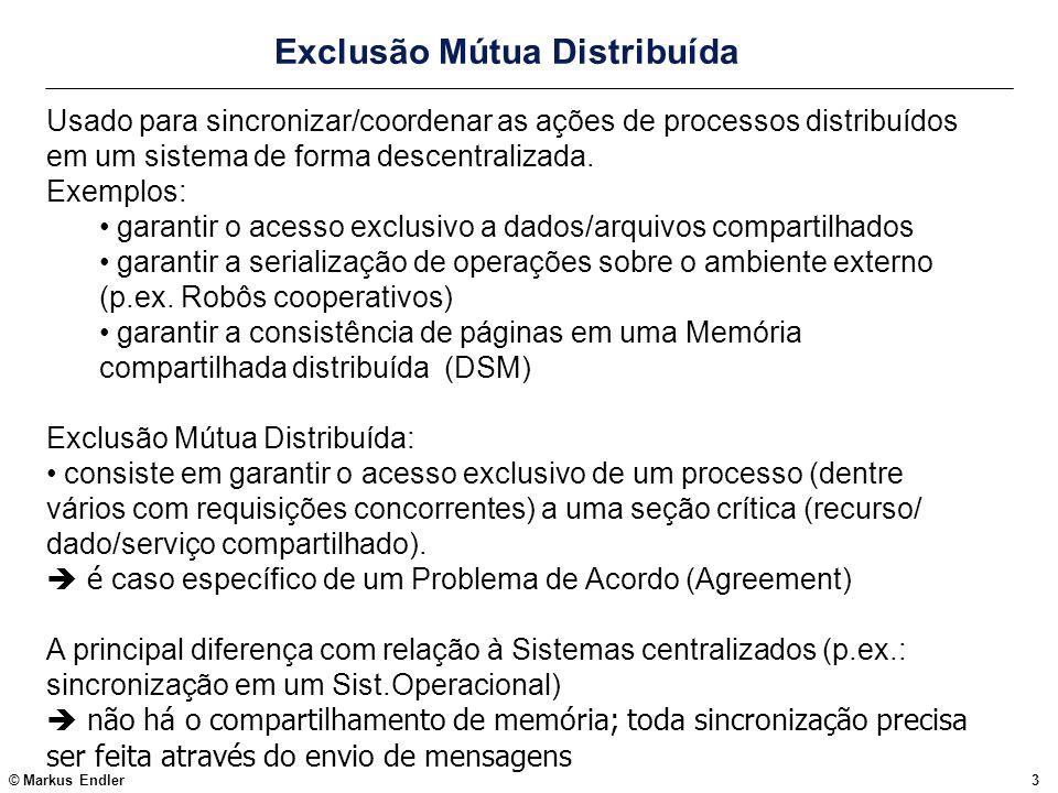 © Markus Endler3 Exclusão Mútua Distribuída Usado para sincronizar/coordenar as ações de processos distribuídos em um sistema de forma descentralizada