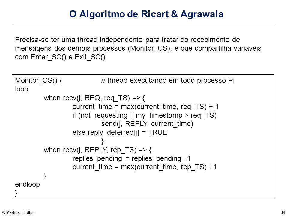 © Markus Endler34 O Algoritmo de Ricart & Agrawala Monitor_CS() {// thread executando em todo processo Pi loop when recv(j, REQ, req_TS) => { current_
