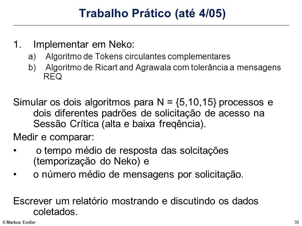© Markus Endler35 Trabalho Prático (até 4/05) 1.Implementar em Neko: a) Algoritmo de Tokens circulantes complementares b) Algoritmo de Ricart and Agra