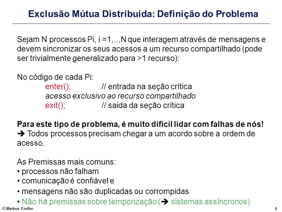 © Markus Endler55 Trabalhos Práticos (de 2002.1) Usando o simulador DAJ, implementar e simular o algoritmo de exclusão mútua usando um token circulante (para N =6) Modificar o Algoritmo de Li&Hudak disponibilizado na página do DAJ, para incluir a lista explicita de requisições pendentes (usando o ponteiro next) em vez do envio da lista com o token, e simular o algoritmo com duas configurações de processos Lista de Exercícios Modificar o Algoritmo de Ricart&Agrawala para permitir k entradas simulâneas na sessão crítica.