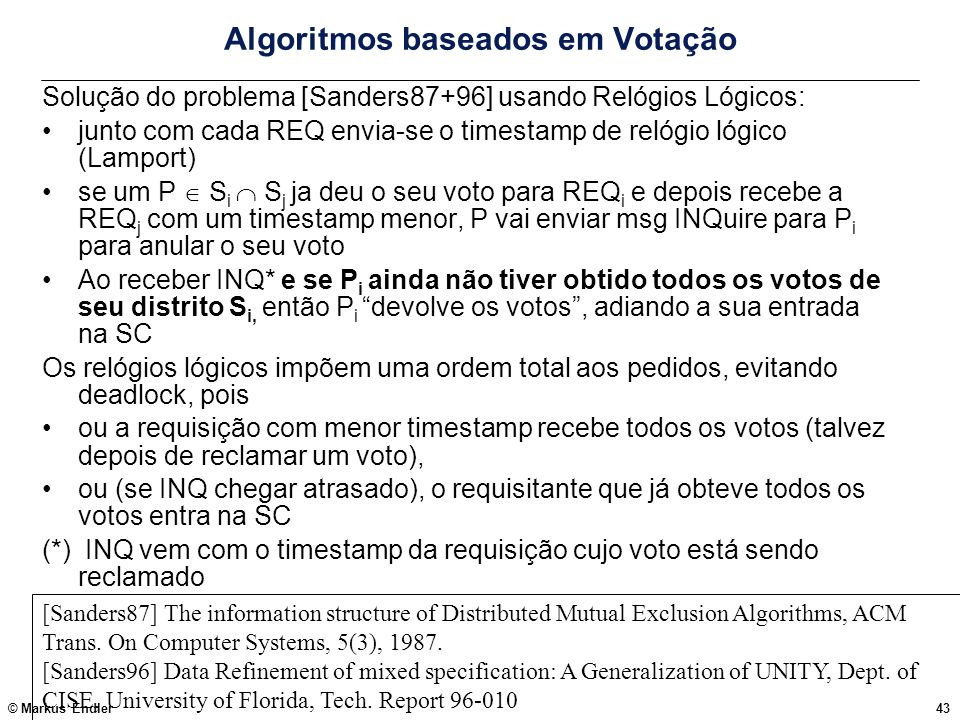 © Markus Endler43 Algoritmos baseados em Votação Solução do problema [Sanders87+96] usando Relógios Lógicos: junto com cada REQ envia-se o timestamp d