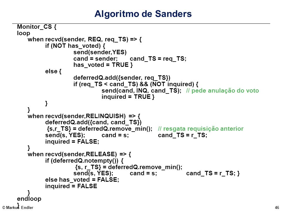 © Markus Endler46 Algoritmo de Sanders Monitor_CS { loop when recvd(sender, REQ, req_TS) => { if (NOT has_voted) { send(sender,YES) cand = sender; can