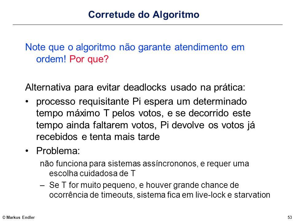 © Markus Endler53 Corretude do Algoritmo Note que o algoritmo não garante atendimento em ordem! Por que? Alternativa para evitar deadlocks usado na pr