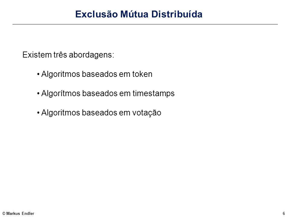© Markus Endler6 Exclusão Mútua Distribuída Existem três abordagens: Algoritmos baseados em token Algorítmos baseados em timestamps Algoritmos baseado