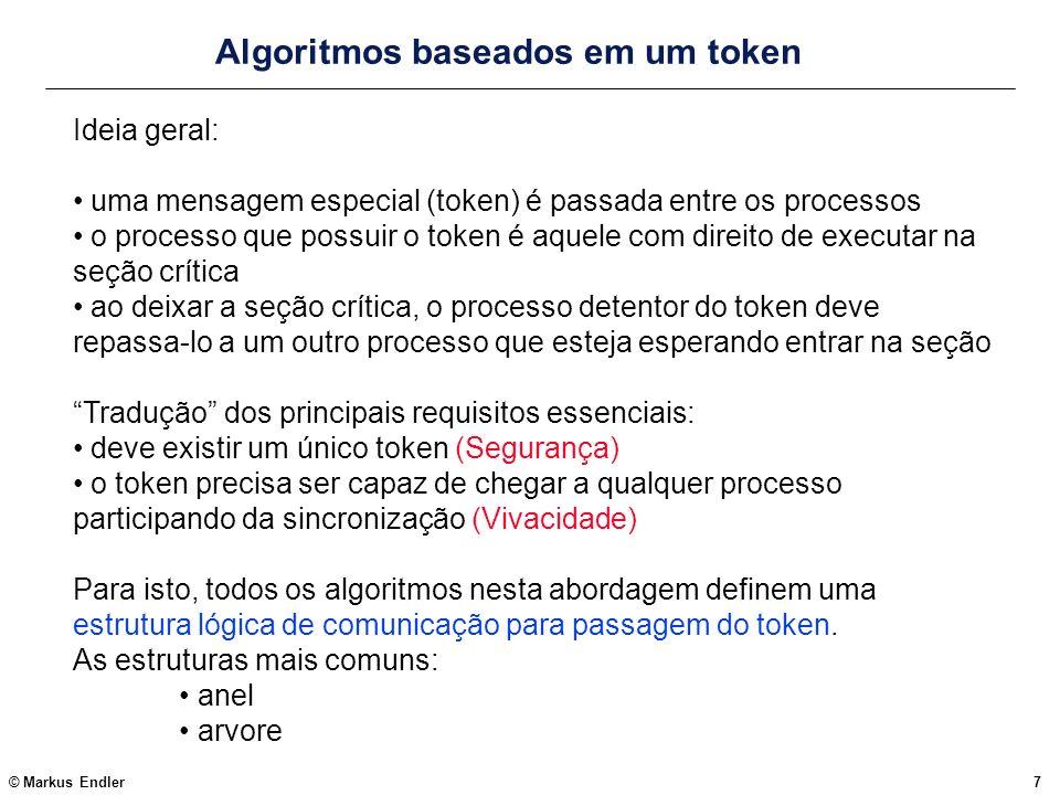 © Markus Endler18 Algoritmo de Raymond MonitorCS { loop when recvd (sender, REQ) => { if (token == TRUE) { if (InCS) reqQ.add(sender); else { curr_dir = sender; send(sender, TOKEN); token = FALSE; } else {// token == FALSE if (empty(reqQ)) send (curr_dir, REQ me); reqQ.add(sender); }} when recvd(sender, TOKEN) => { curr_dir = reqQ.rem(); if (curr_dir == me) token = TRUE; else {// repassa token na direção de requisitante send(curr_dir, TOKEN); if (!empty(reqQ)) send (curr_dir, REQ me); // se houver >1 na fila } endloop } Cada processo Pi executa também uma thread, MonitorCS, para repassar REQs e TOKENs
