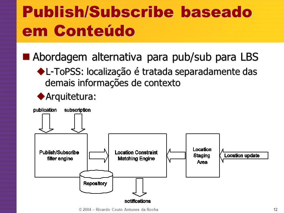 © 2004 – Ricardo Couto Antunes da Rocha12 Publish/Subscribe baseado em Conteúdo Abordagem alternativa para pub/sub para LBS Abordagem alternativa para