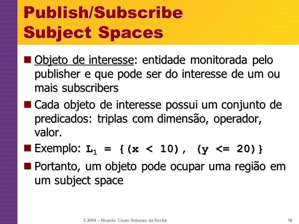 © 2004 – Ricardo Couto Antunes da Rocha16 Publish/Subscribe Subject Spaces Objeto de interesse: entidade monitorada pelo publisher e que pode ser do i