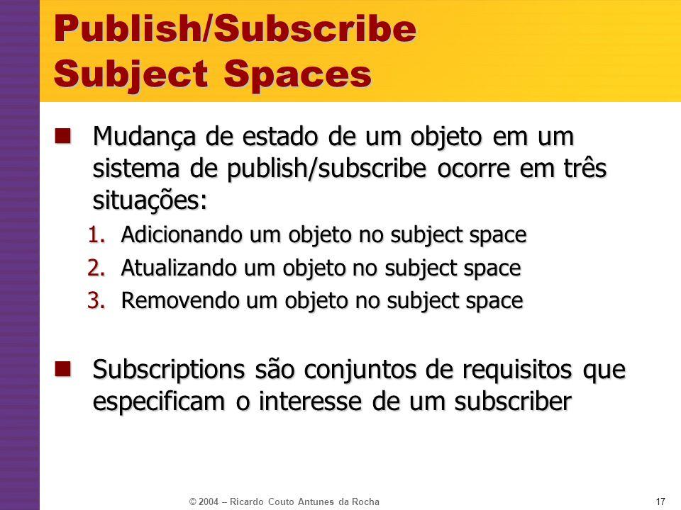 © 2004 – Ricardo Couto Antunes da Rocha17 Publish/Subscribe Subject Spaces Mudança de estado de um objeto em um sistema de publish/subscribe ocorre em