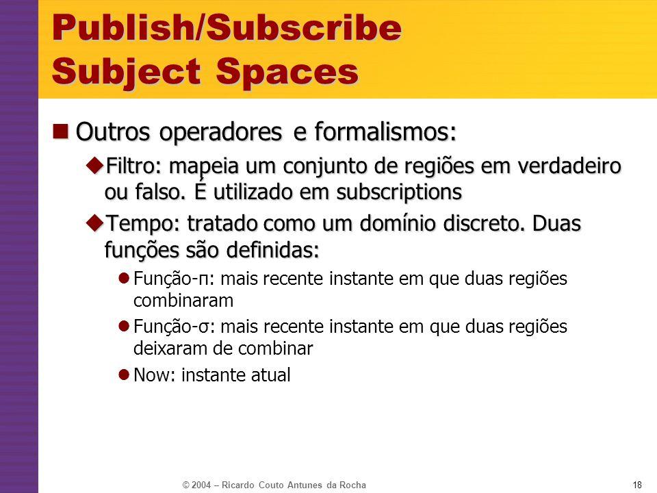 © 2004 – Ricardo Couto Antunes da Rocha18 Publish/Subscribe Subject Spaces Outros operadores e formalismos: Outros operadores e formalismos: Filtro: m