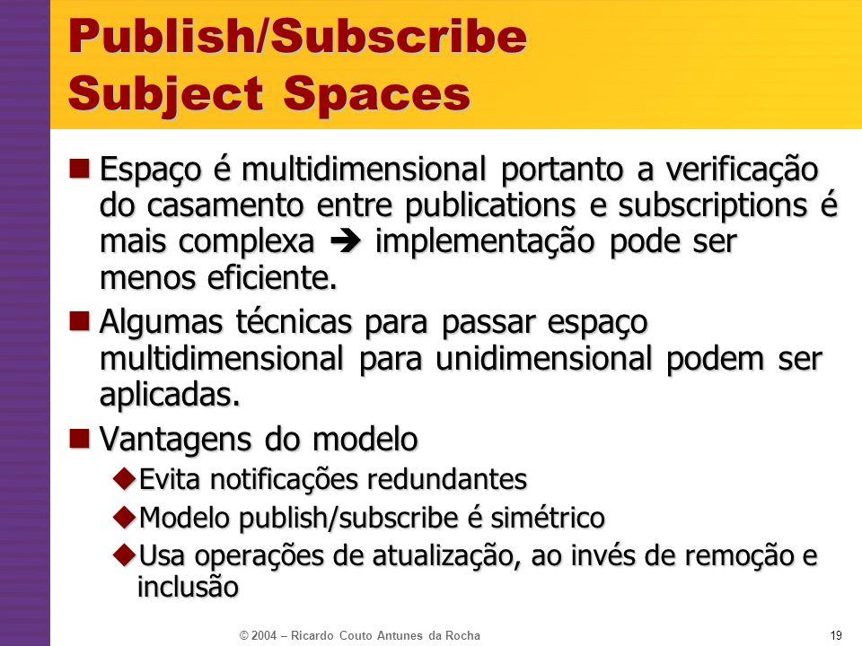 © 2004 – Ricardo Couto Antunes da Rocha19 Publish/Subscribe Subject Spaces Espaço é multidimensional portanto a verificação do casamento entre publica