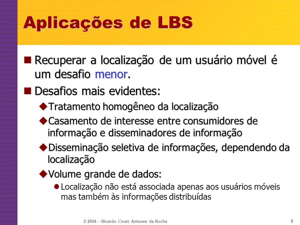 © 2004 – Ricardo Couto Antunes da Rocha5 Aplicações de LBS Recuperar a localização de um usuário móvel é um desafio menor. Recuperar a localização de