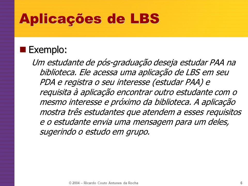 © 2004 – Ricardo Couto Antunes da Rocha6 Aplicações de LBS Exemplo: Exemplo: Um estudante de pós-graduação deseja estudar PAA na biblioteca. Ele acess