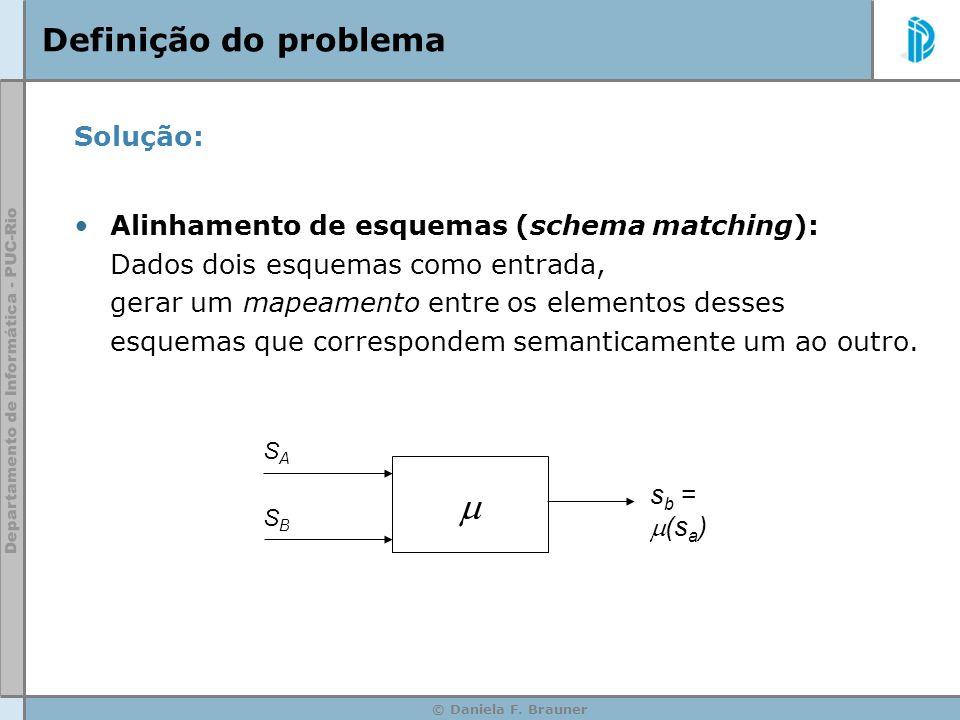 © Daniela F. Brauner Definição do problema Solução: Alinhamento de esquemas (schema matching): Dados dois esquemas como entrada, gerar um mapeamento e