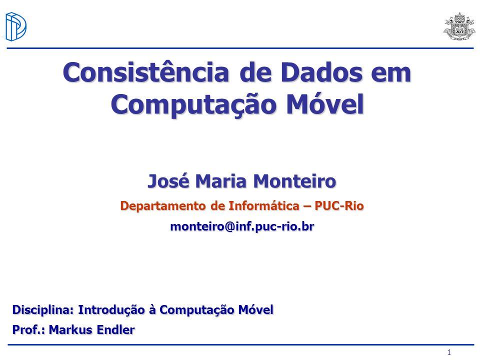 1 José Maria Monteiro Departamento de Informática – PUC-Rio monteiro@inf.puc-rio.br Consistência de Dados em Computação Móvel Prof.: Markus Endler Disciplina: Introdução à Computação Móvel