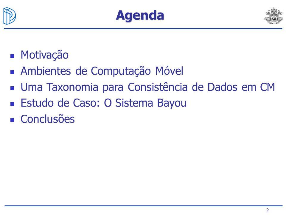 2 Motivação Ambientes de Computação Móvel Uma Taxonomia para Consistência de Dados em CM Estudo de Caso: O Sistema Bayou Conclusões Agenda