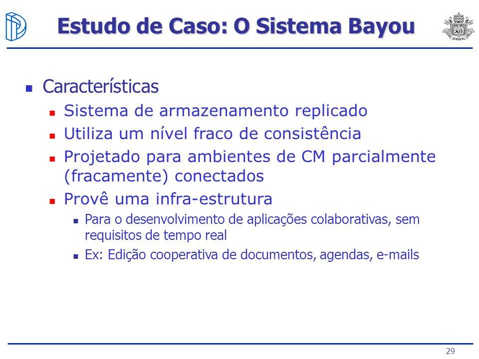 29 Estudo de Caso: O Sistema Bayou Características Sistema de armazenamento replicado Utiliza um nível fraco de consistência Projetado para ambientes