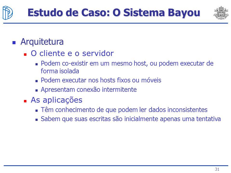 31 Estudo de Caso: O Sistema Bayou Arquitetura O cliente e o servidor Podem co-existir em um mesmo host, ou podem executar de forma isolada Podem exec