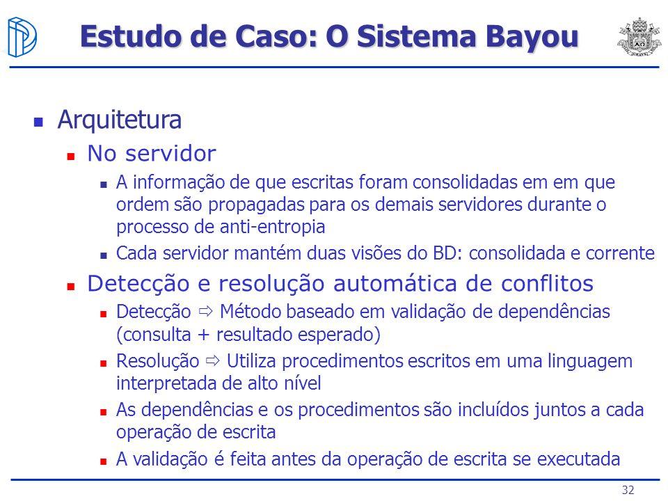 32 Estudo de Caso: O Sistema Bayou Arquitetura No servidor A informação de que escritas foram consolidadas em em que ordem são propagadas para os dema