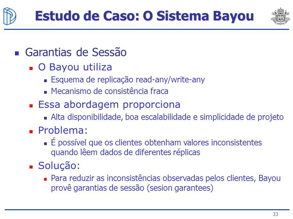 33 Estudo de Caso: O Sistema Bayou Garantias de Sessão O Bayou utiliza Esquema de replicação read-any/write-any Mecanismo de consistência fraca Essa a