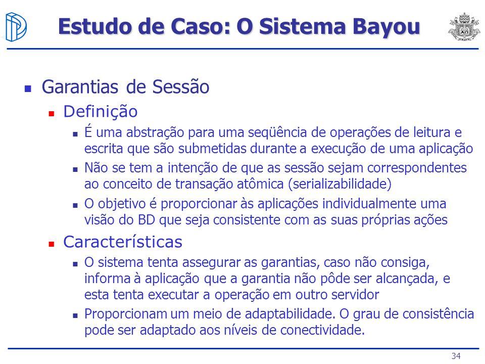 34 Estudo de Caso: O Sistema Bayou Garantias de Sessão Definição É uma abstração para uma seqüência de operações de leitura e escrita que são submetid