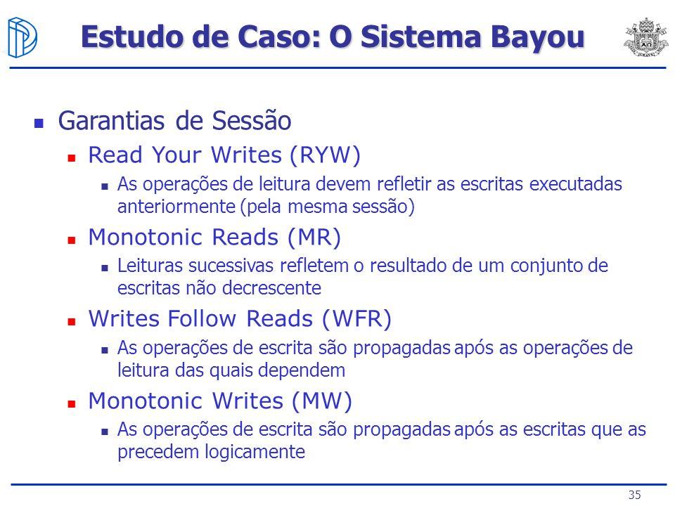 35 Estudo de Caso: O Sistema Bayou Garantias de Sessão Read Your Writes (RYW) As operações de leitura devem refletir as escritas executadas anteriormente (pela mesma sessão) Monotonic Reads (MR) Leituras sucessivas refletem o resultado de um conjunto de escritas não decrescente Writes Follow Reads (WFR) As operações de escrita são propagadas após as operações de leitura das quais dependem Monotonic Writes (MW) As operações de escrita são propagadas após as escritas que as precedem logicamente