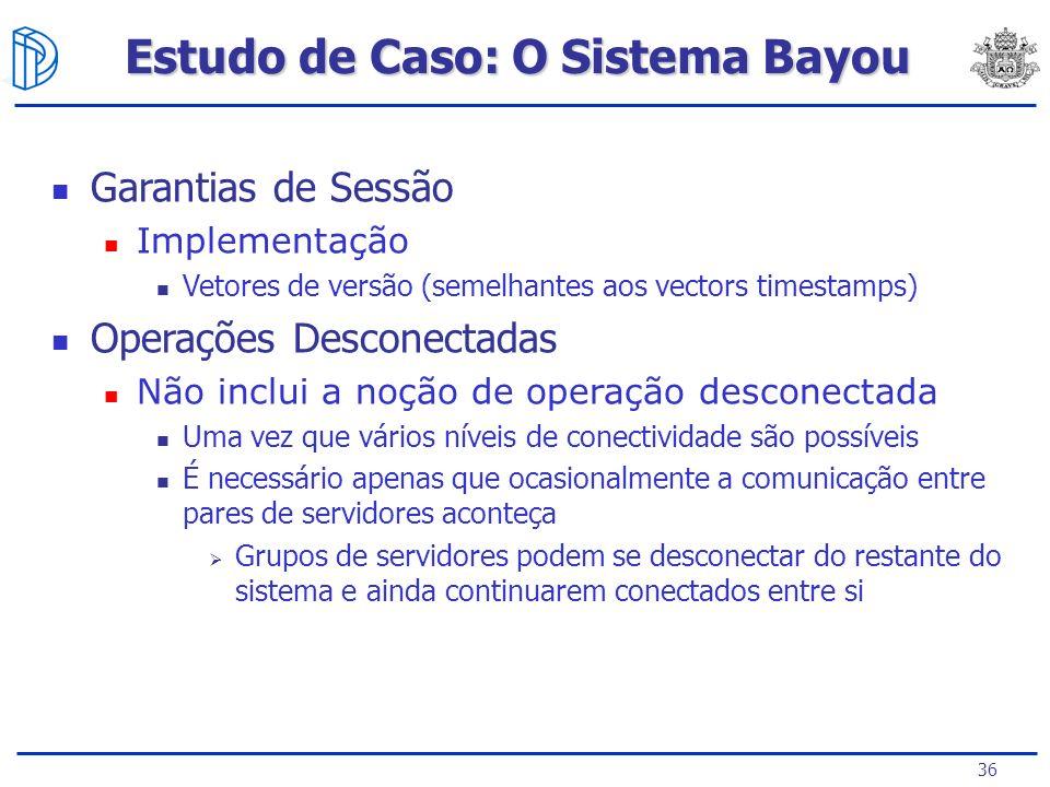 36 Estudo de Caso: O Sistema Bayou Garantias de Sessão Implementação Vetores de versão (semelhantes aos vectors timestamps) Operações Desconectadas Nã