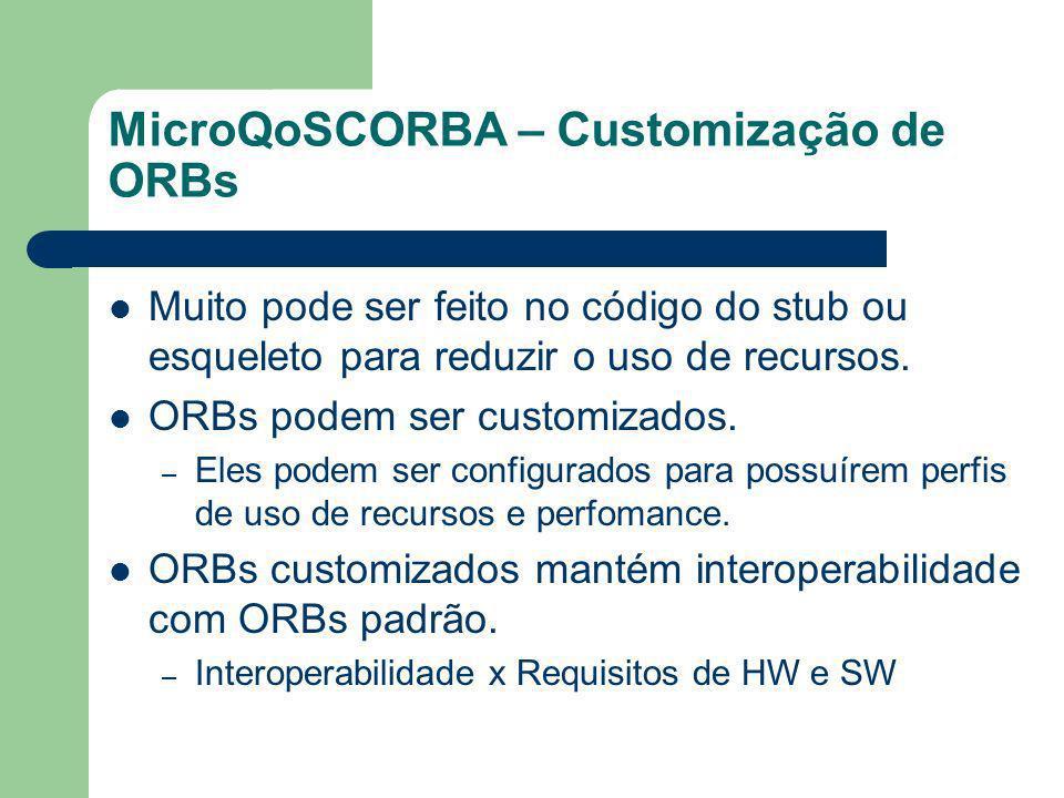 MicroQoSCORBA – Customização de ORBs Muito pode ser feito no código do stub ou esqueleto para reduzir o uso de recursos. ORBs podem ser customizados.