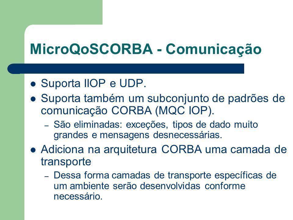 MicroQoSCORBA - Comunicação Suporta IIOP e UDP. Suporta também um subconjunto de padrões de comunicação CORBA (MQC IOP). – São eliminadas: exceções, t