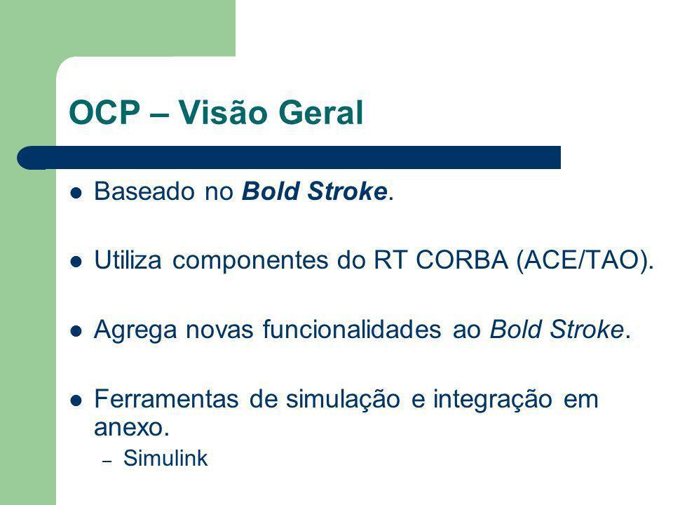 OCP – Visão Geral Baseado no Bold Stroke. Utiliza componentes do RT CORBA (ACE/TAO). Agrega novas funcionalidades ao Bold Stroke. Ferramentas de simul