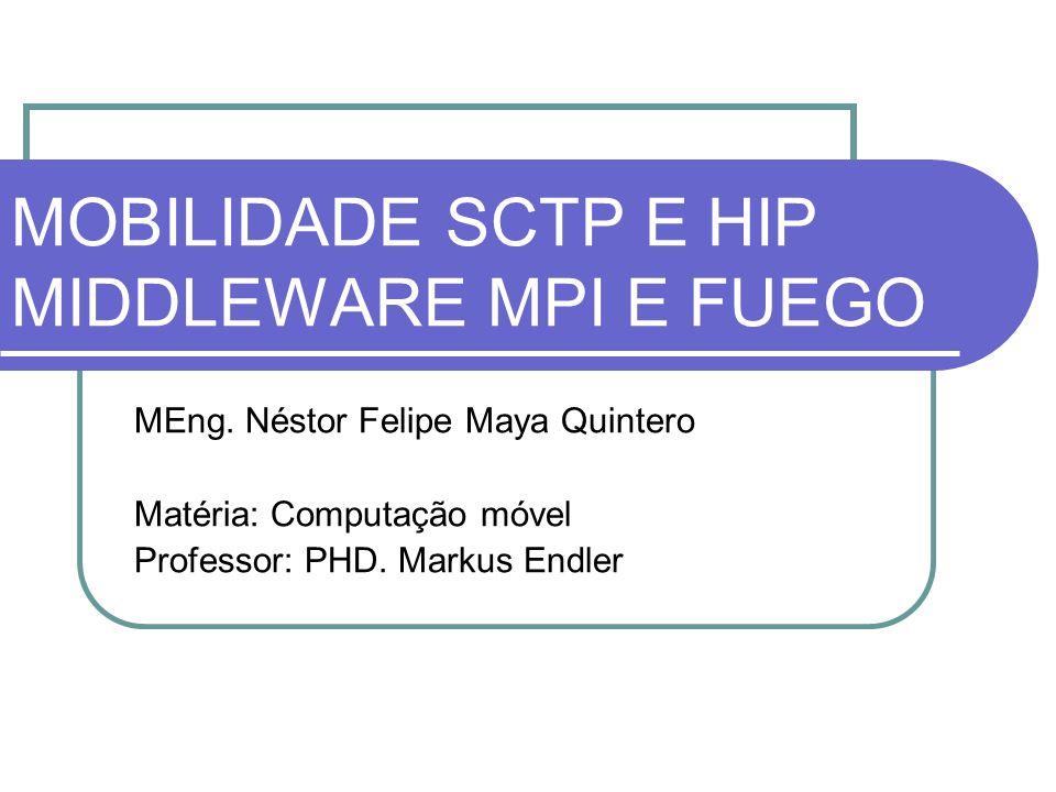 MOBILIDADE SCTP E HIP MIDDLEWARE MPI E FUEGO MEng. Néstor Felipe Maya Quintero Matéria: Computação móvel Professor: PHD. Markus Endler