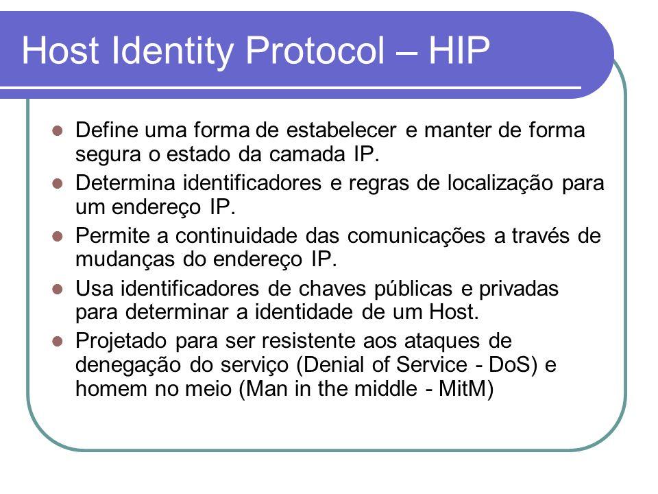 Host Identity Protocol – HIP Define uma forma de estabelecer e manter de forma segura o estado da camada IP. Determina identificadores e regras de loc