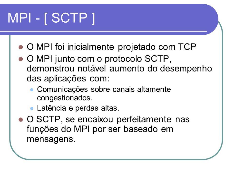 MPI - [ SCTP ] O MPI foi inicialmente projetado com TCP O MPI junto com o protocolo SCTP, demonstrou notável aumento do desempenho das aplicações com:
