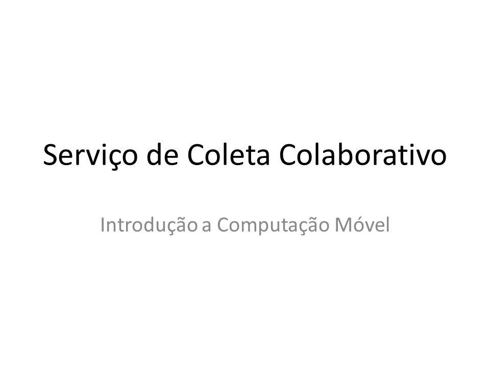 Serviço de Coleta Colaborativo Introdução a Computação Móvel